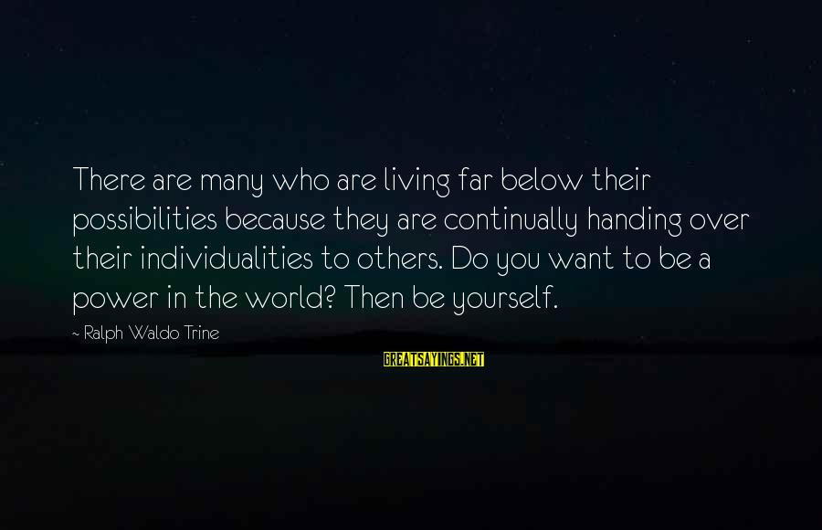 Living For Yourself And Not Others Sayings By Ralph Waldo Trine: There are many who are living far below their possibilities because they are continually handing