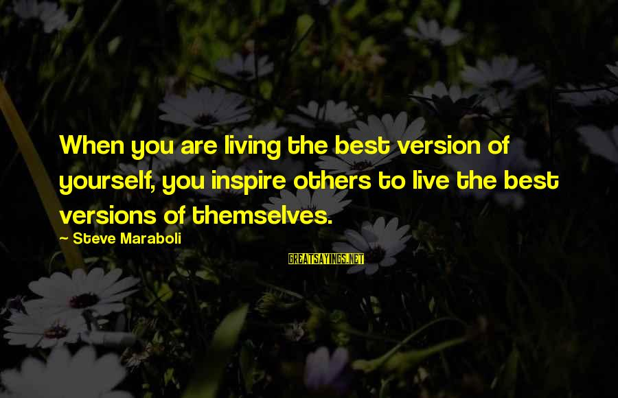Living For Yourself And Not Others Sayings By Steve Maraboli: When you are living the best version of yourself, you inspire others to live the