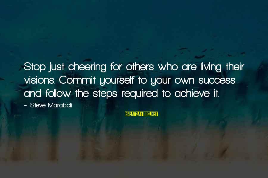Living For Yourself And Not Others Sayings By Steve Maraboli: Stop just cheering for others who are living their visions. Commit yourself to your own