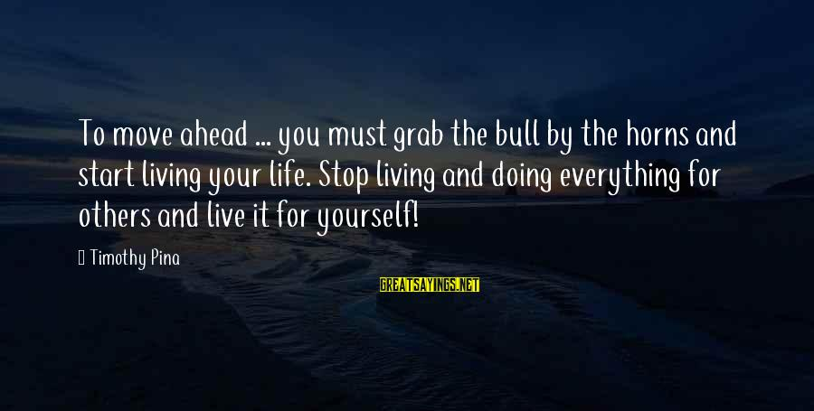 Living For Yourself And Not Others Sayings By Timothy Pina: To move ahead ... you must grab the bull by the horns and start living
