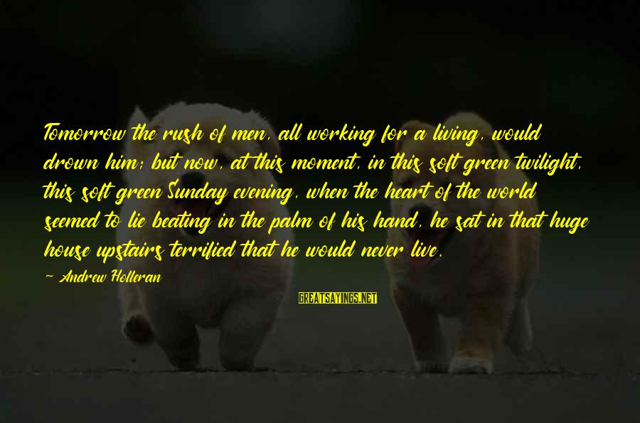 Living Green Sayings By Andrew Holleran: Tomorrow the rush of men, all working for a living, would drown him; but now,