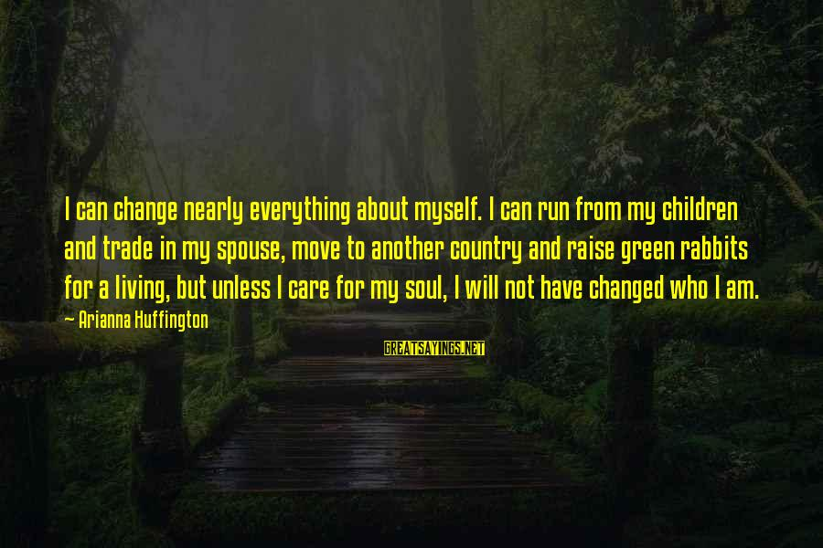 Living Green Sayings By Arianna Huffington: I can change nearly everything about myself. I can run from my children and trade