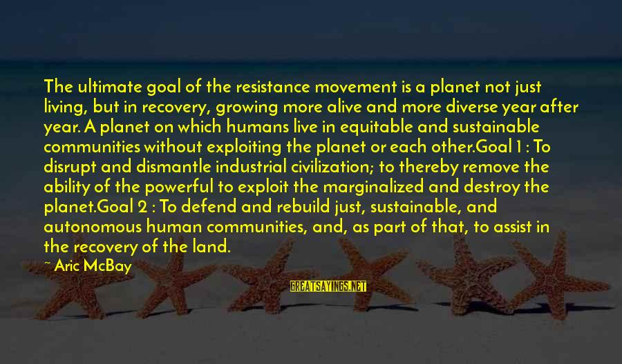 Living Green Sayings By Aric McBay: The ultimate goal of the resistance movement is a planet not just living, but in