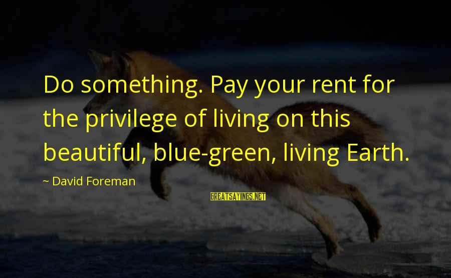 Living Green Sayings By David Foreman: Do something. Pay your rent for the privilege of living on this beautiful, blue-green, living