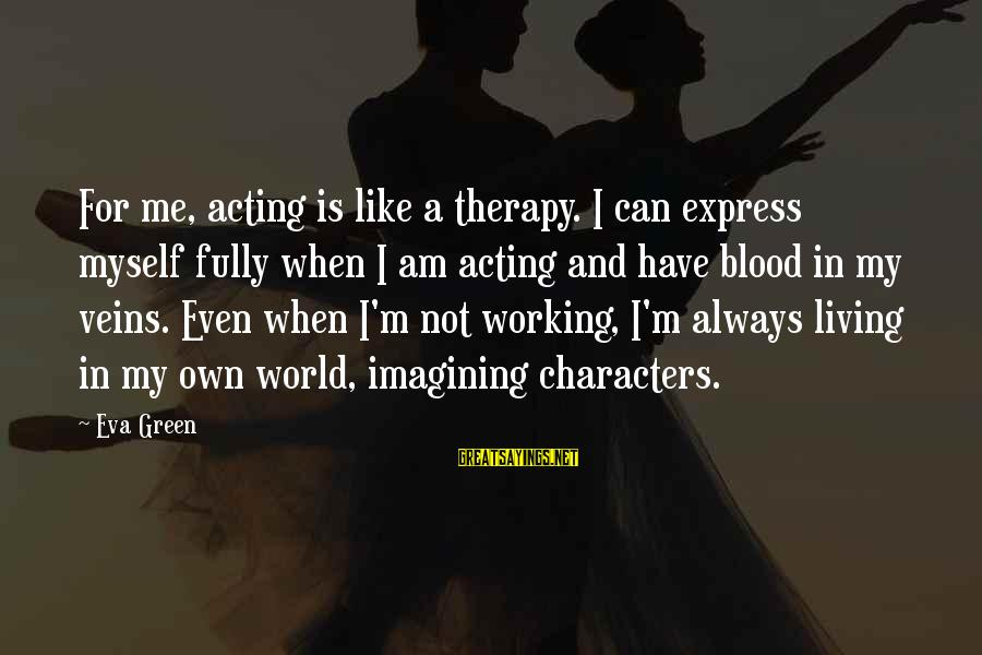 Living Green Sayings By Eva Green: For me, acting is like a therapy. I can express myself fully when I am