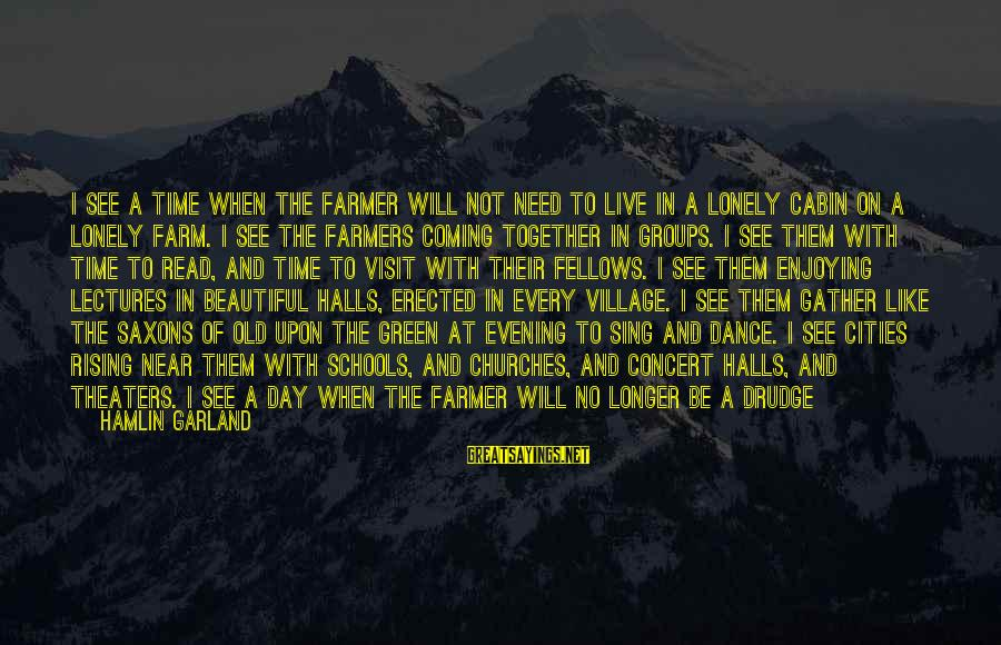 Living Green Sayings By Hamlin Garland: I see a time when the farmer will not need to live in a lonely