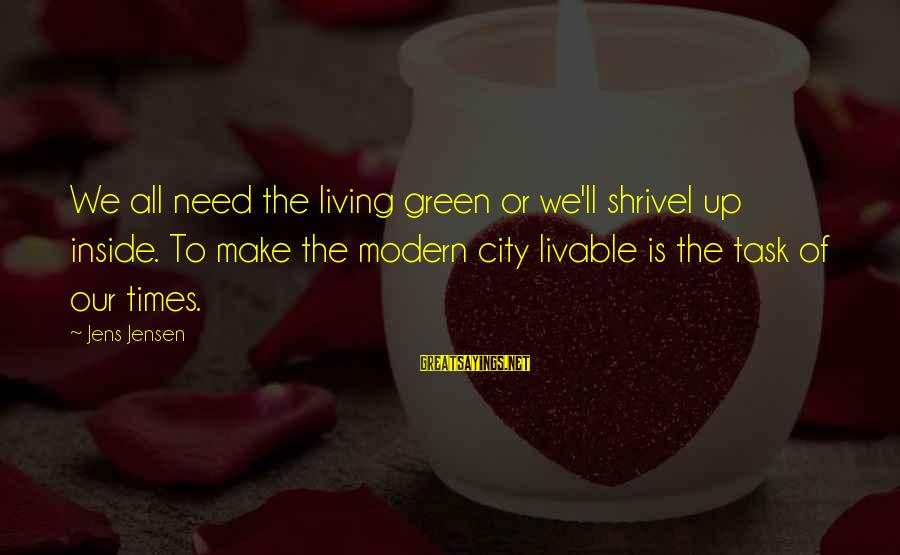 Living Green Sayings By Jens Jensen: We all need the living green or we'll shrivel up inside. To make the modern