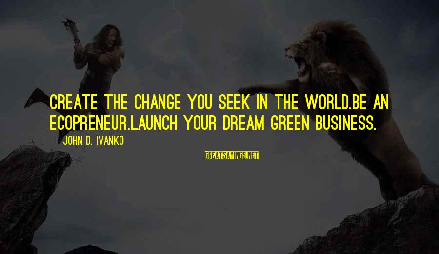 Living Green Sayings By John D. Ivanko: Create the change you seek in the world.Be an ecopreneur.Launch your dream green business.