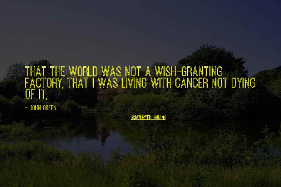 Living Green Sayings By John Green: that the world was not a wish-granting factory, that I was living with cancer not