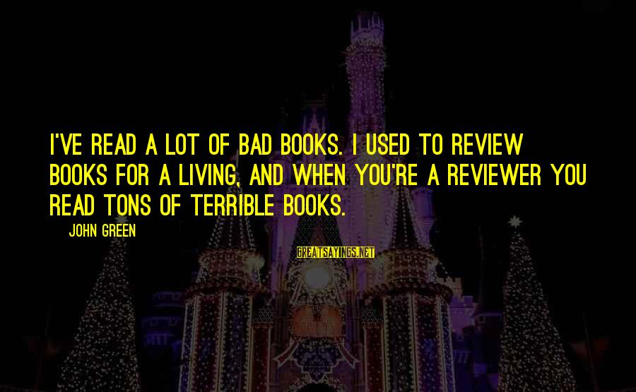 Living Green Sayings By John Green: I've read a lot of bad books. I used to review books for a living,