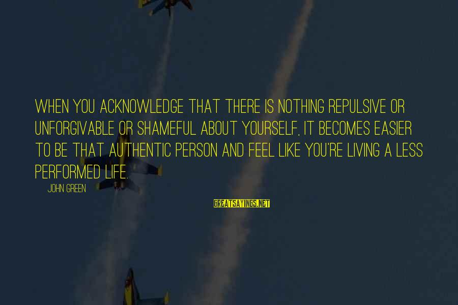 Living Green Sayings By John Green: When you acknowledge that there is nothing repulsive or unforgivable or shameful about yourself, it