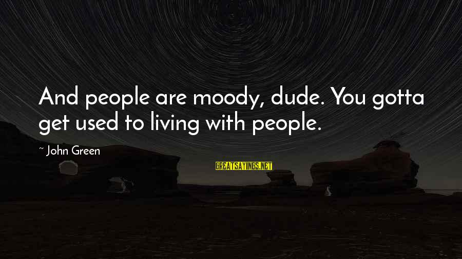 Living Green Sayings By John Green: And people are moody, dude. You gotta get used to living with people.