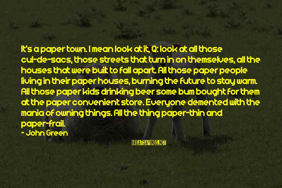 Living Green Sayings By John Green: It's a paper town. I mean look at it, Q: look at all those cul-de-sacs,