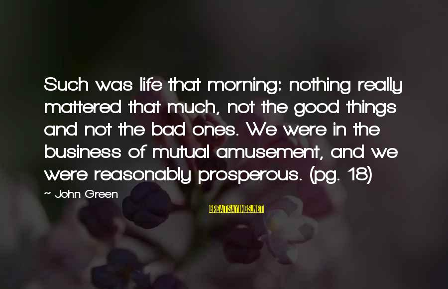 Living Green Sayings By John Green: Such was life that morning: nothing really mattered that much, not the good things and