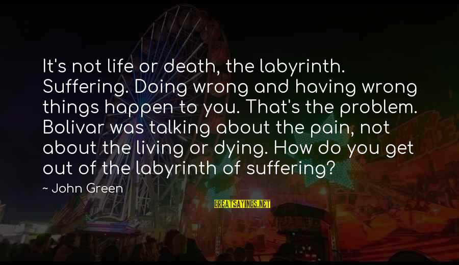Living Green Sayings By John Green: It's not life or death, the labyrinth. Suffering. Doing wrong and having wrong things happen