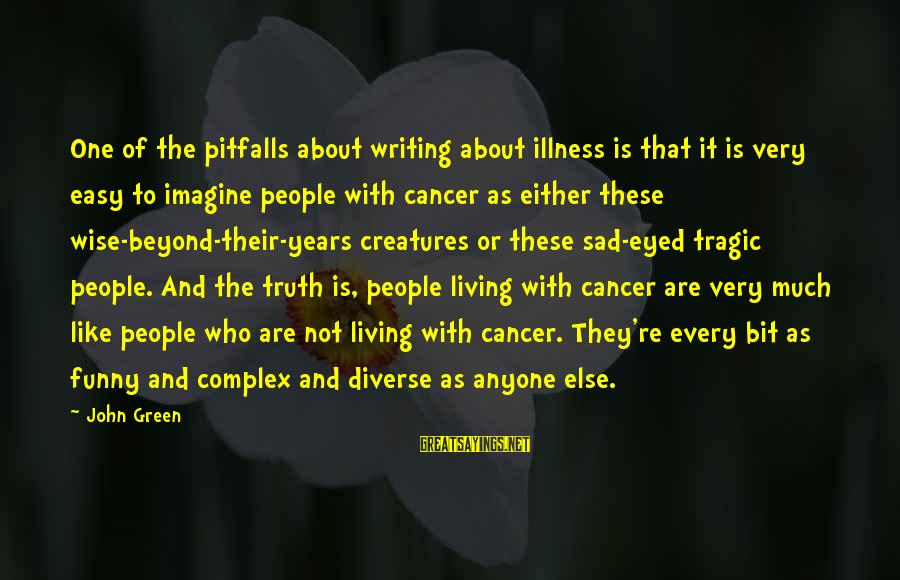 Living Green Sayings By John Green: One of the pitfalls about writing about illness is that it is very easy to