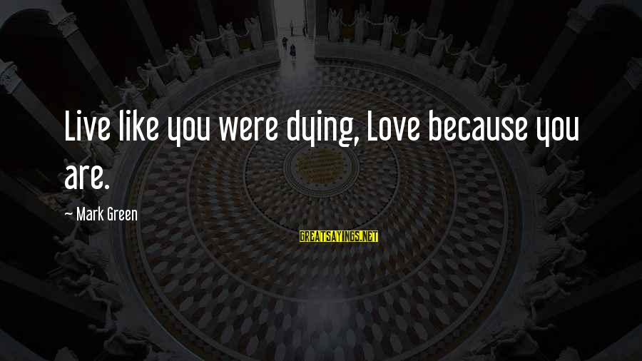 Living Green Sayings By Mark Green: Live like you were dying, Love because you are.