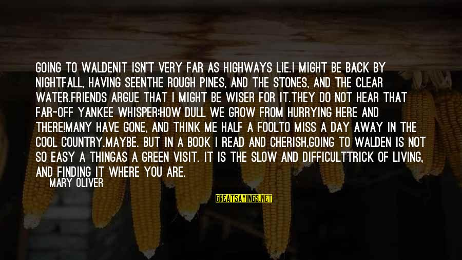 Living Green Sayings By Mary Oliver: GOING TO WALDENIt isn't very far as highways lie.I might be back by nightfall, having