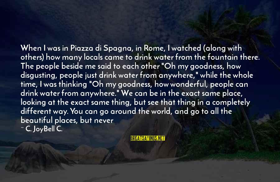 Living In A Beautiful Place Sayings By C. JoyBell C.: When I was in Piazza di Spagna, in Rome, I watched (along with others) how