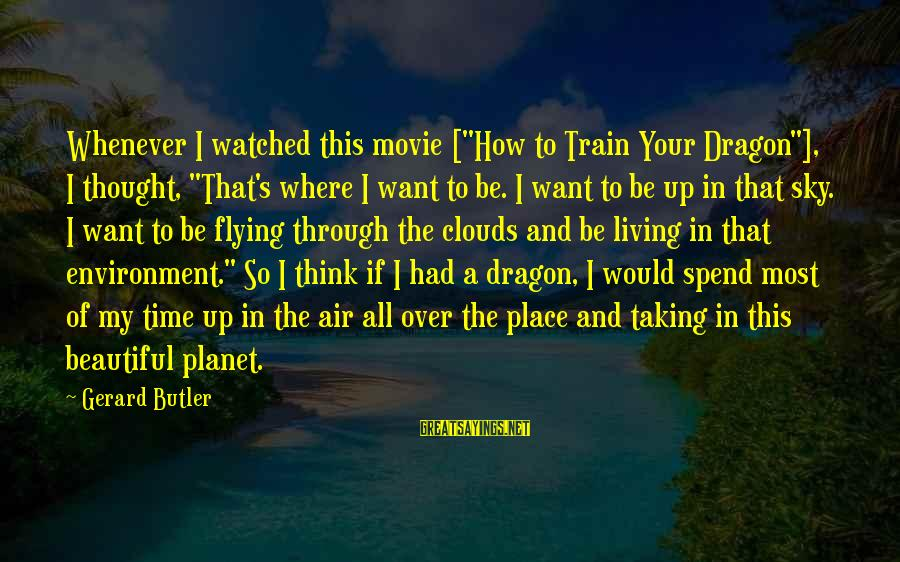 """Living In A Beautiful Place Sayings By Gerard Butler: Whenever I watched this movie [""""How to Train Your Dragon""""], I thought, """"That's where I"""