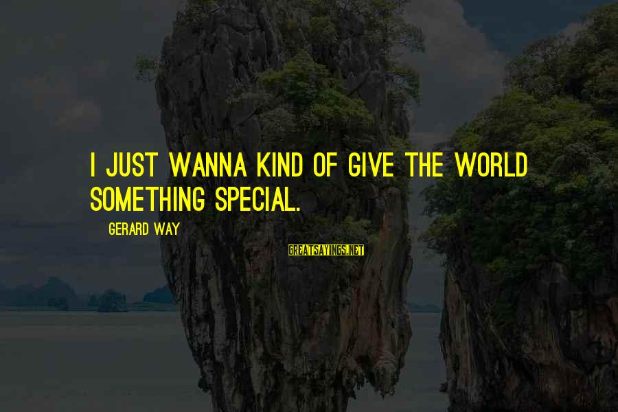 Living In A Beautiful Place Sayings By Gerard Way: I just wanna kind of give the world something special.