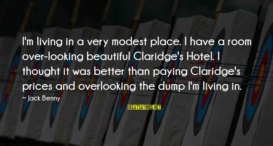 Living In A Beautiful Place Sayings By Jack Benny: I'm living in a very modest place. I have a room over-looking beautiful Claridge's Hotel.