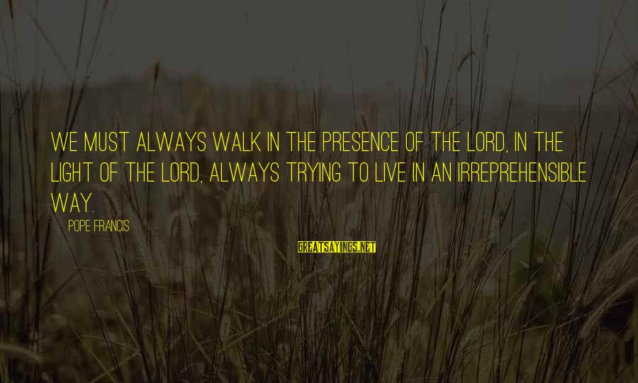 Living In A Beautiful Place Sayings By Pope Francis: We must always walk in the presence of the Lord, in the light of the