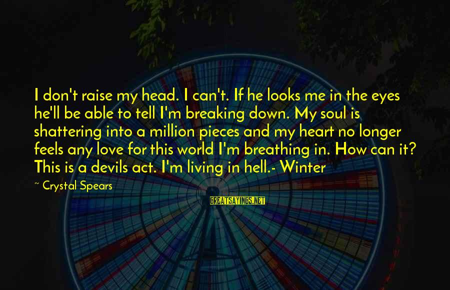 Living In Hell Sayings By Crystal Spears: I don't raise my head. I can't. If he looks me in the eyes he'll