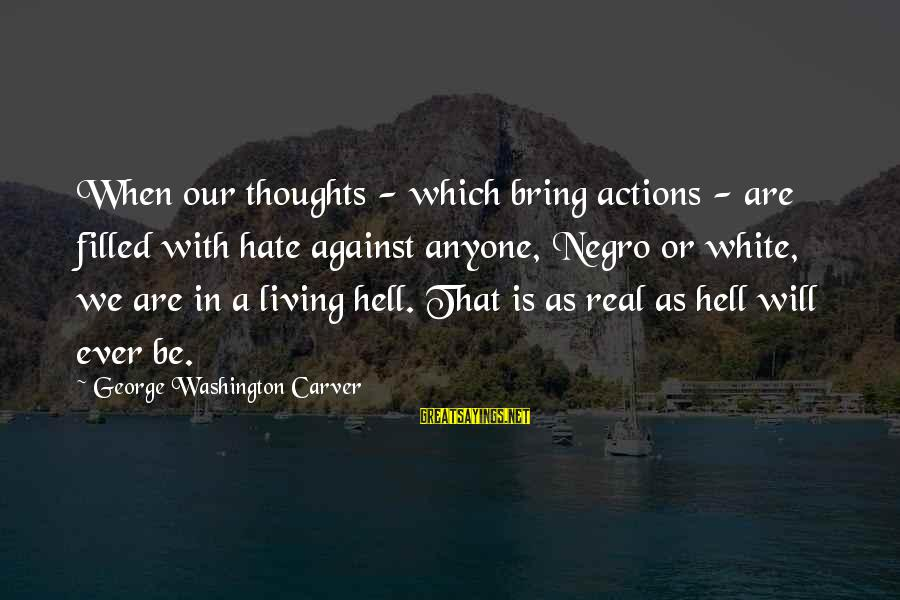 Living In Hell Sayings By George Washington Carver: When our thoughts - which bring actions - are filled with hate against anyone, Negro
