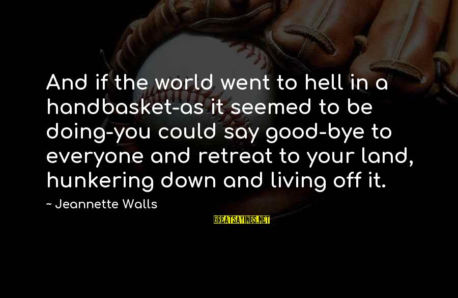 Living In Hell Sayings By Jeannette Walls: And if the world went to hell in a handbasket-as it seemed to be doing-you