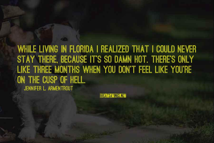Living In Hell Sayings By Jennifer L. Armentrout: While living in Florida I realized that I could never stay there, because it's so