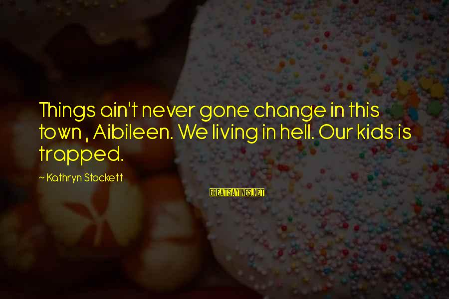 Living In Hell Sayings By Kathryn Stockett: Things ain't never gone change in this town , Aibileen. We living in hell. Our