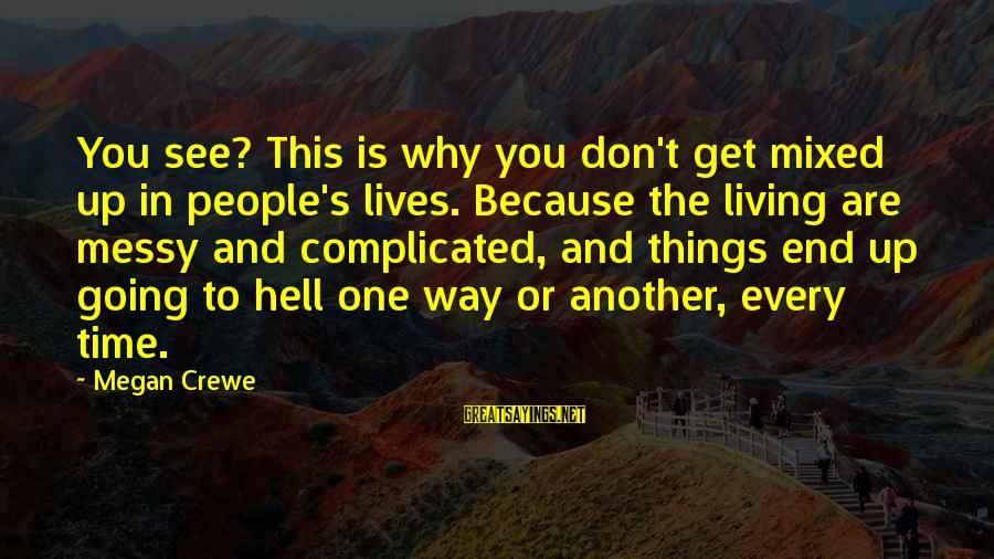 Living In Hell Sayings By Megan Crewe: You see? This is why you don't get mixed up in people's lives. Because the