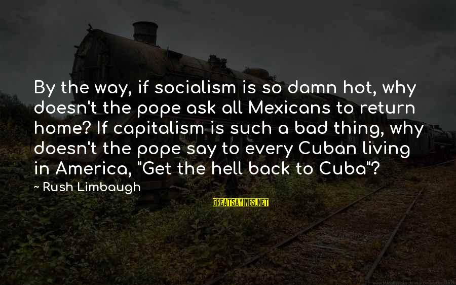 Living In Hell Sayings By Rush Limbaugh: By the way, if socialism is so damn hot, why doesn't the pope ask all