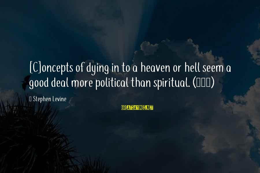 Living In Hell Sayings By Stephen Levine: [C]oncepts of dying in to a heaven or hell seem a good deal more political