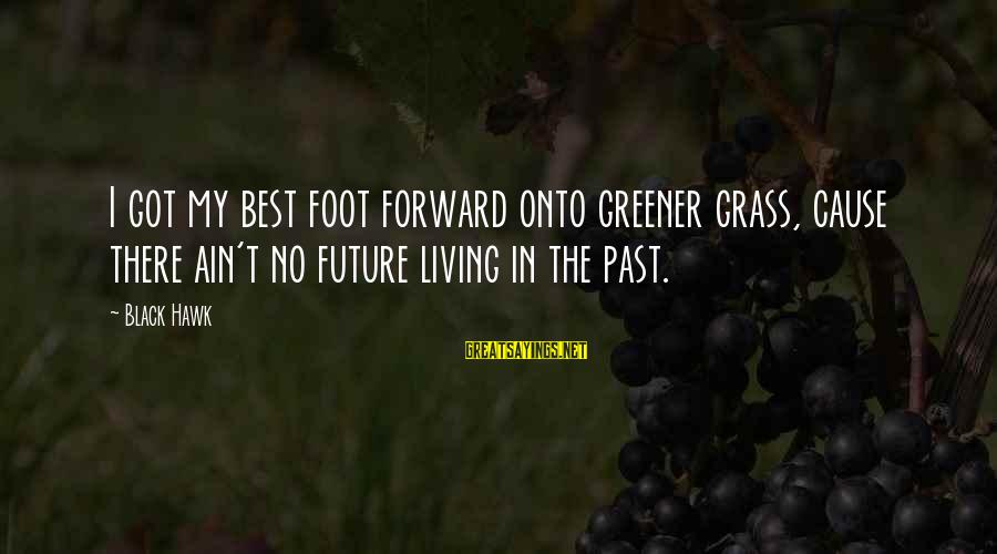 Living In The Past Sayings By Black Hawk: I got my best foot forward onto greener grass, cause there ain't no future living