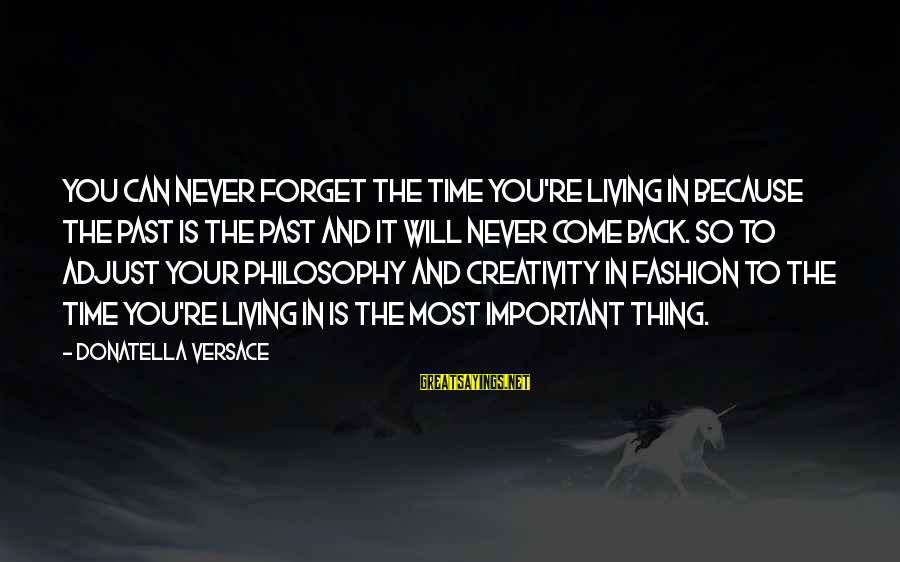 Living In The Past Sayings By Donatella Versace: You can never forget the time you're living in because the past is the past