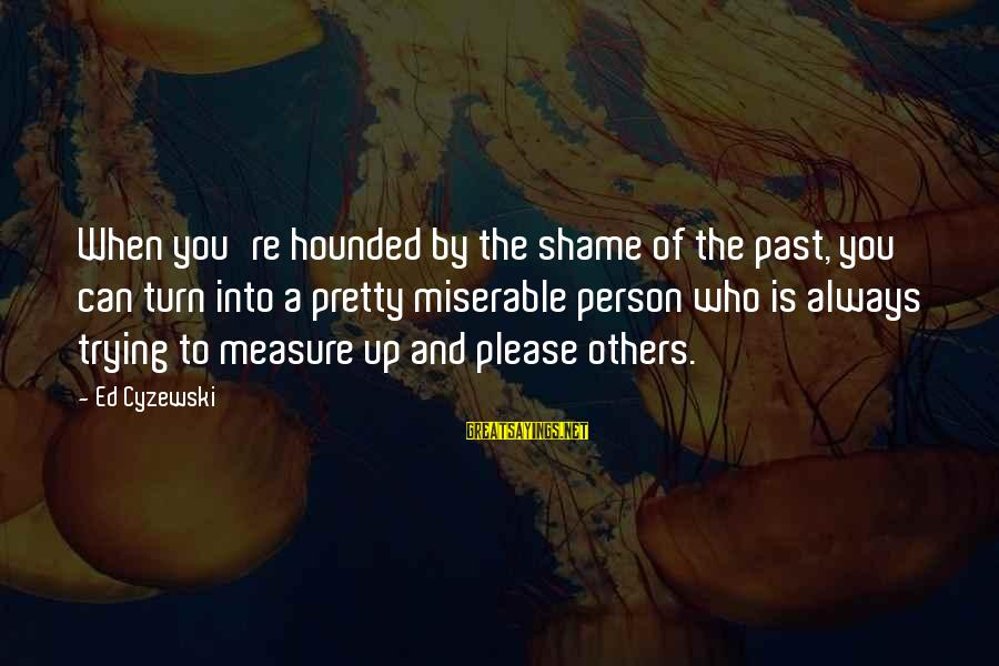 Living In The Past Sayings By Ed Cyzewski: When you're hounded by the shame of the past, you can turn into a pretty