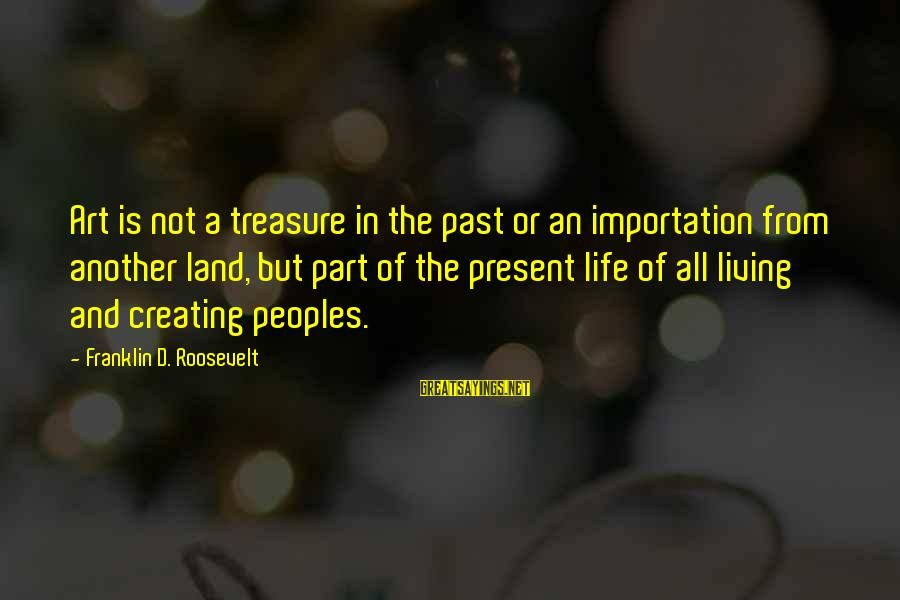 Living In The Past Sayings By Franklin D. Roosevelt: Art is not a treasure in the past or an importation from another land, but