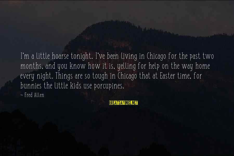 Living In The Past Sayings By Fred Allen: I'm a little hoarse tonight. I've been living in Chicago for the past two months,