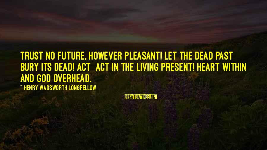 Living In The Past Sayings By Henry Wadsworth Longfellow: Trust no future, however pleasant! Let the dead past bury its dead! Act act in