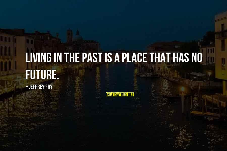 Living In The Past Sayings By Jeffrey Fry: Living in the past is a place that has no future.