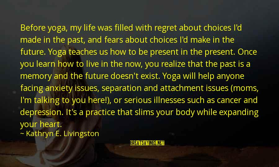 Living In The Past Sayings By Kathryn E. Livingston: Before yoga, my life was filled with regret about choices I'd made in the past,