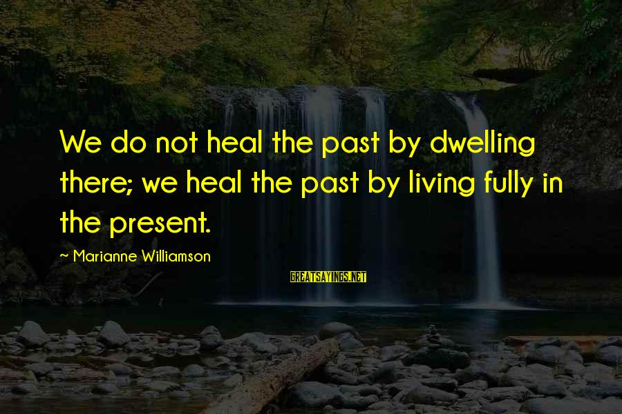 Living In The Past Sayings By Marianne Williamson: We do not heal the past by dwelling there; we heal the past by living