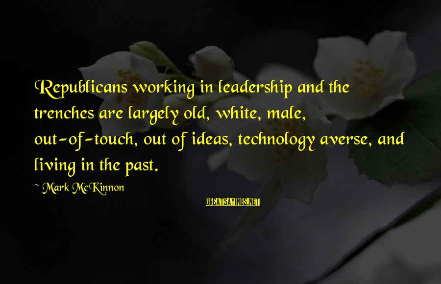 Living In The Past Sayings By Mark McKinnon: Republicans working in leadership and the trenches are largely old, white, male, out-of-touch, out of