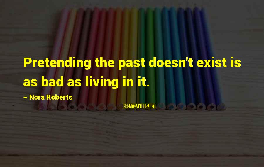 Living In The Past Sayings By Nora Roberts: Pretending the past doesn't exist is as bad as living in it.