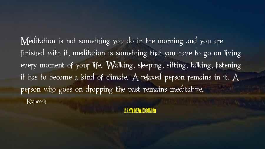 Living In The Past Sayings By Rajneesh: Meditation is not something you do in the morning and you are finished with it,