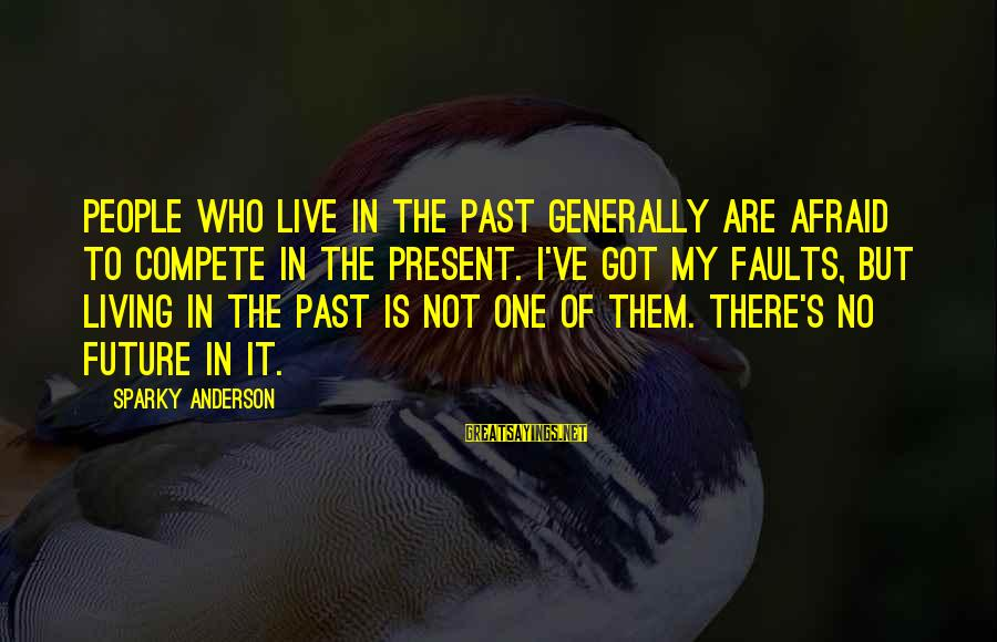 Living In The Past Sayings By Sparky Anderson: People who live in the past generally are afraid to compete in the present. I've