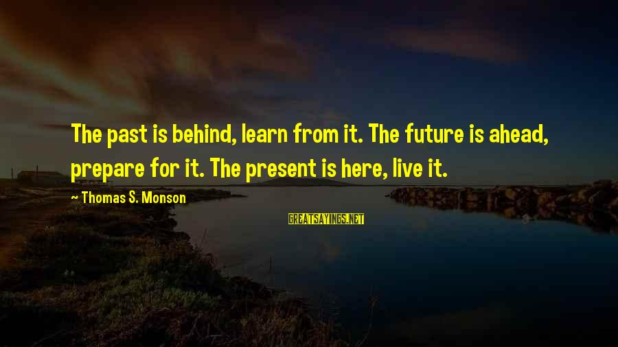 Living In The Past Sayings By Thomas S. Monson: The past is behind, learn from it. The future is ahead, prepare for it. The