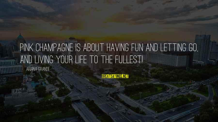 Living Life To The Fullest And Having Fun Sayings By Ariana Grande: Pink Champagne is about having fun and letting go, and living your life to the
